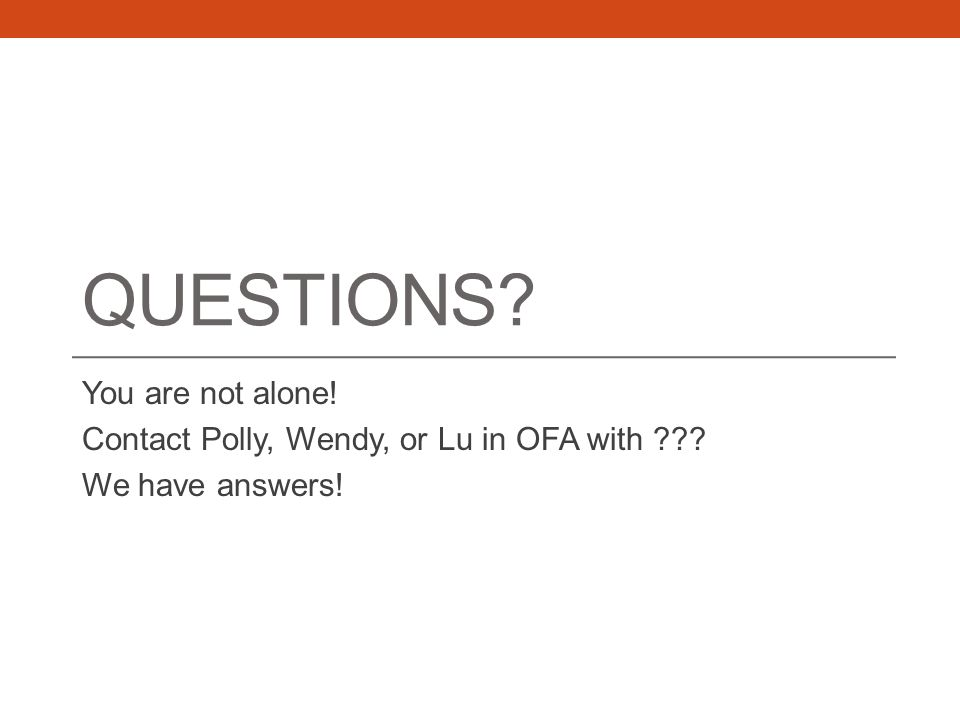 QUESTIONS You are not alone! Contact Polly, Wendy, or Lu in OFA with We have answers!