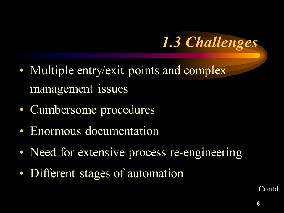 1.3 Challenges Multiple entry/exit points and complex management issues Cumbersome procedures Enormous documentation Need for extensive process re-engineering Different stages of automation ….