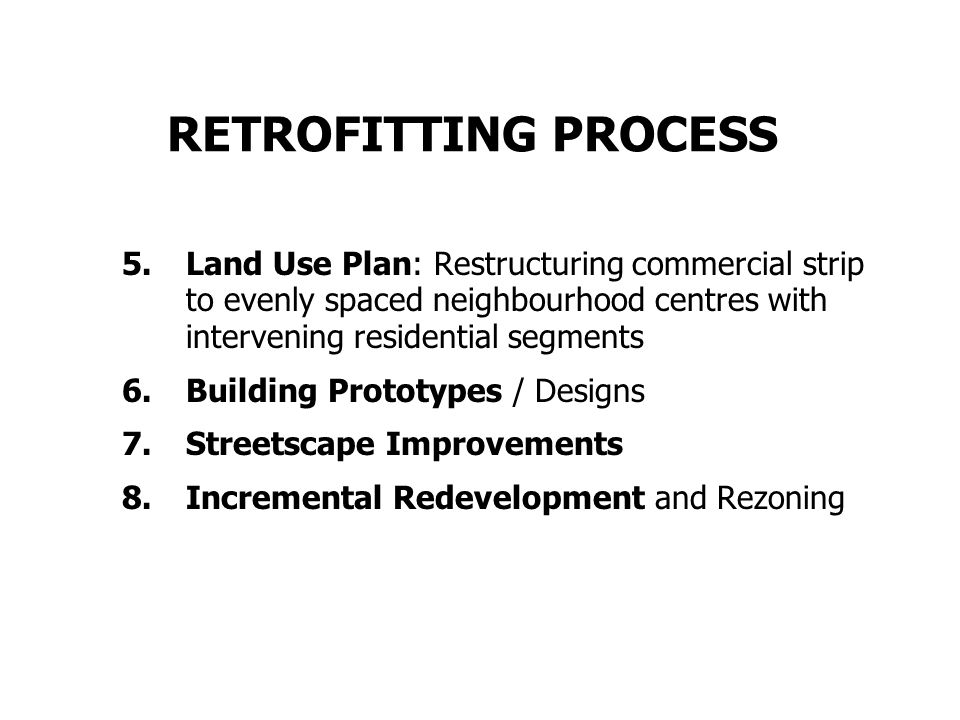 RETROFITTING PROCESS 5.Land Use Plan: Restructuring commercial strip to evenly spaced neighbourhood centres with intervening residential segments 6.Building Prototypes / Designs 7.Streetscape Improvements 8.Incremental Redevelopment and Rezoning
