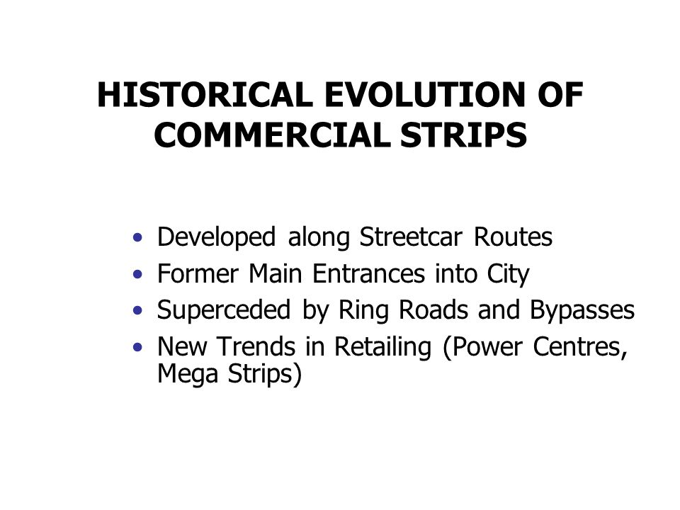 HISTORICAL EVOLUTION OF COMMERCIAL STRIPS Developed along Streetcar Routes Former Main Entrances into City Superceded by Ring Roads and Bypasses New T