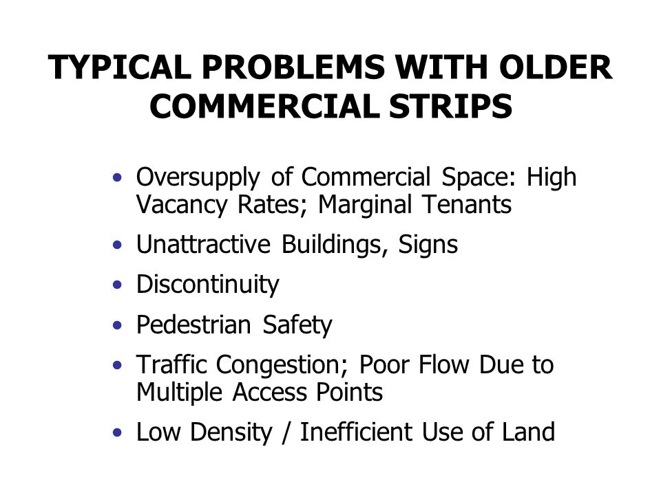 REASONS FOR PERSISTENCE OF OLDER COMMERCIAL STRIPS Market and Land Use Inertia Retail's Enduring Preference for Visibility and Access Opportunity for Independent Business Standard Practice of Applying Commercial Zoning to Arterials Change Requires Leadership and $$$