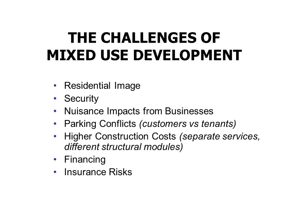 THE CHALLENGES OF MIXED USE DEVELOPMENT Residential Image Security Nuisance Impacts from Businesses Parking Conflicts (customers vs tenants) Higher Co