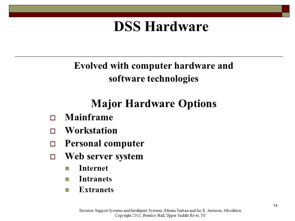 14 DSS Hardware Evolved with computer hardware and software technologies Major Hardware Options  Mainframe  Workstation  Personal computer  Web server system Internet Intranets Extranets Decision Support Systems and Intelligent Systems, Efraim Turban and Jay E.