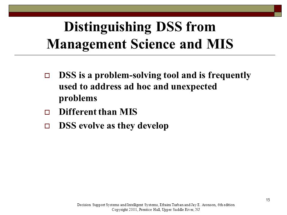 15 Distinguishing DSS from Management Science and MIS  DSS is a problem-solving tool and is frequently used to address ad hoc and unexpected problems  Different than MIS  DSS evolve as they develop Decision Support Systems and Intelligent Systems, Efraim Turban and Jay E.