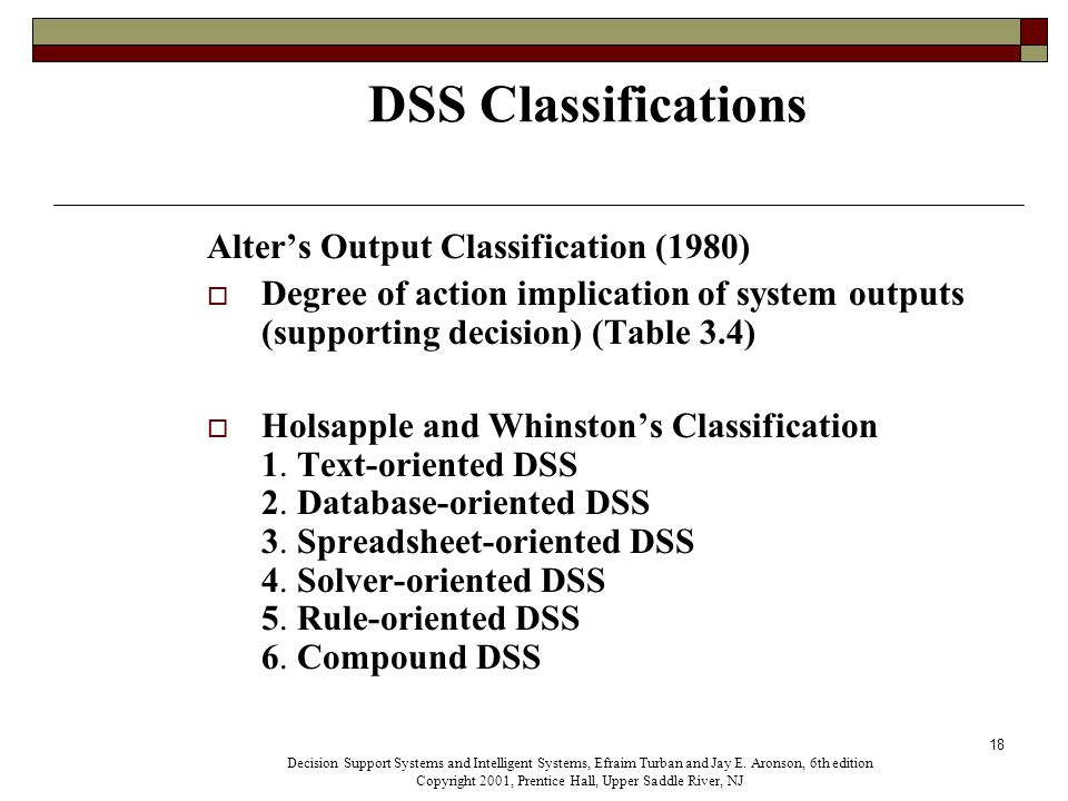 18 DSS Classifications Alter's Output Classification (1980)  Degree of action implication of system outputs (supporting decision) (Table 3.4)  Holsapple and Whinston's Classification 1.