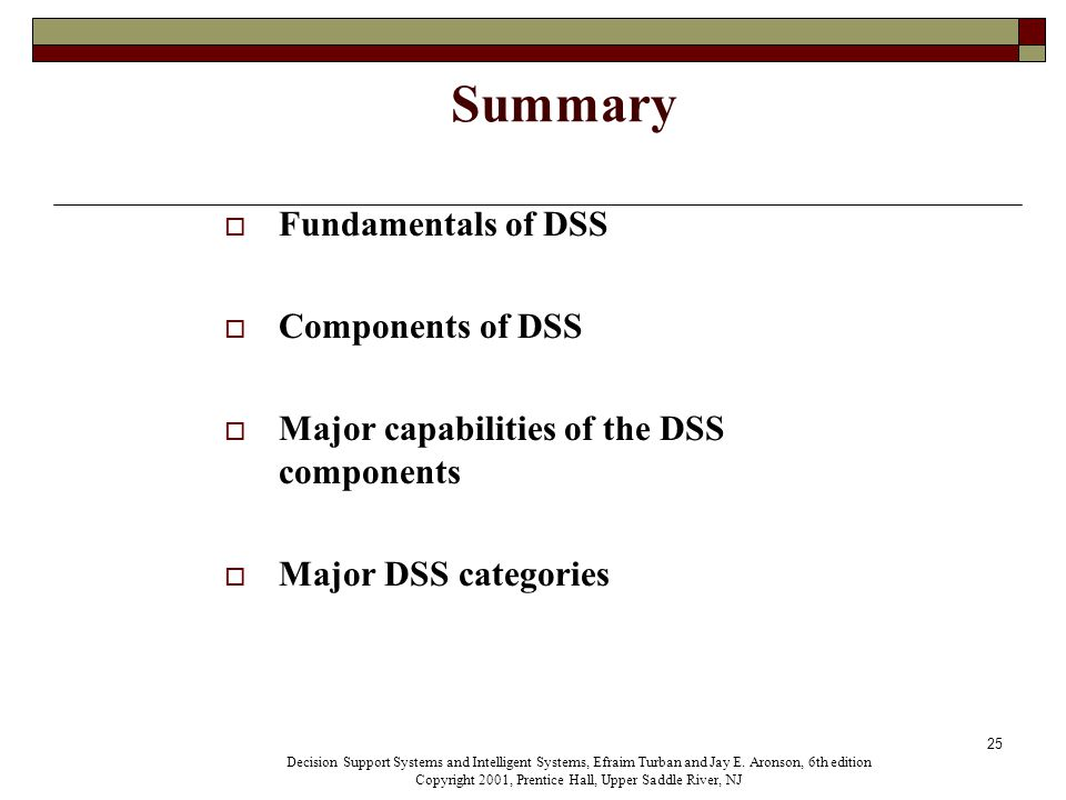 25 Summary  Fundamentals of DSS  Components of DSS  Major capabilities of the DSS components  Major DSS categories Decision Support Systems and Intelligent Systems, Efraim Turban and Jay E.