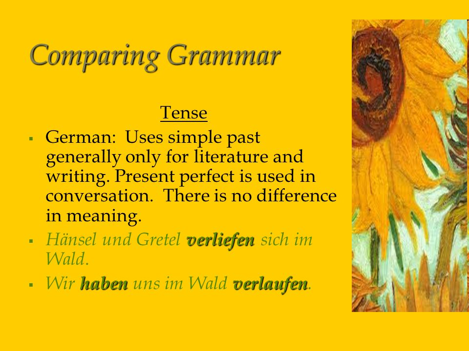 Comparing Grammar Tense   German: Uses simple past generally only for literature and writing.
