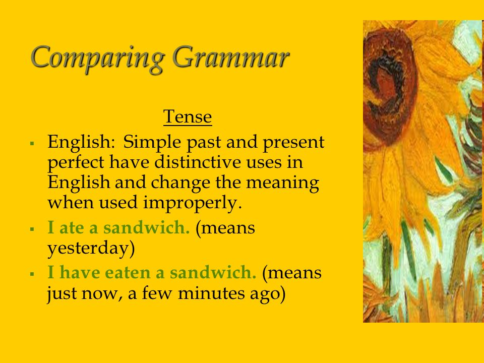 Comparing Grammar Tense   English: Simple past and present perfect have distinctive uses in English and change the meaning when used improperly.