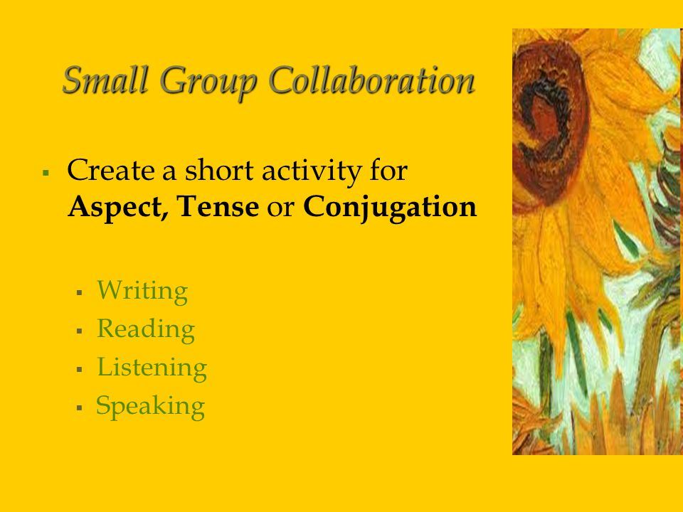 Small Group Collaboration   Create a short activity for Aspect, Tense or Conjugation   Writing   Reading   Listening   Speaking