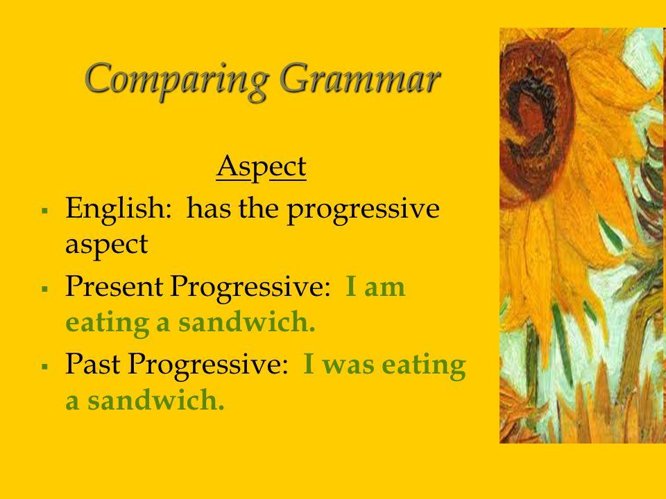 Comparing Grammar Aspect   English: has the progressive aspect   Present Progressive: I am eating a sandwich.