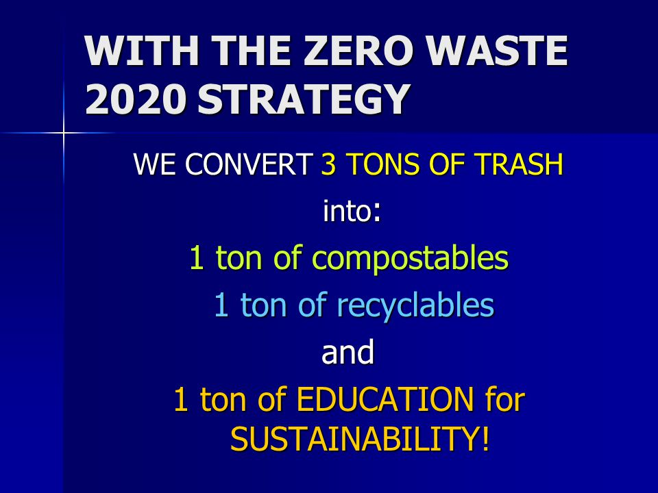 WITH THE ZERO WASTE 2020 STRATEGY WE CONVERT 3 TONS OF TRASH into : into : 1 ton of compostables 1 ton of recyclables 1 ton of recyclablesand 1 ton of EDUCATION for SUSTAINABILITY!