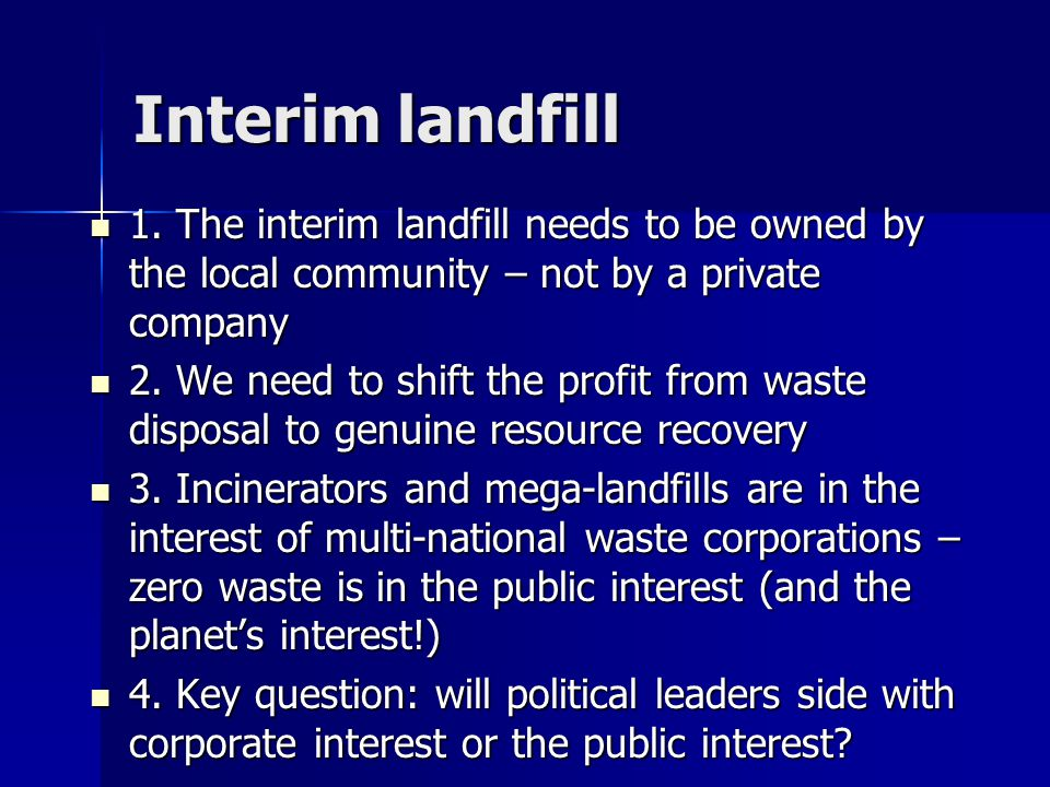 Interim landfill 1. The interim landfill needs to be owned by the local community – not by a private company 1. The interim landfill needs to be owned