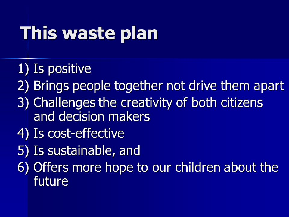 This waste plan This waste plan 1) Is positive 2) Brings people together not drive them apart 3) Challenges the creativity of both citizens and decision makers 4) Is cost-effective 5) Is sustainable, and 6) Offers more hope to our children about the future