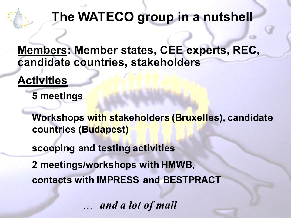The WATECO group in a nutshell Members: Member states, CEE experts, REC, candidate countries, stakeholders Activities 5 meetings Workshops with stakeholders (Bruxelles), candidate countries (Budapest) scooping and testing activities 2 meetings/workshops with HMWB, contacts with IMPRESS and BESTPRACT … and a lot of mail