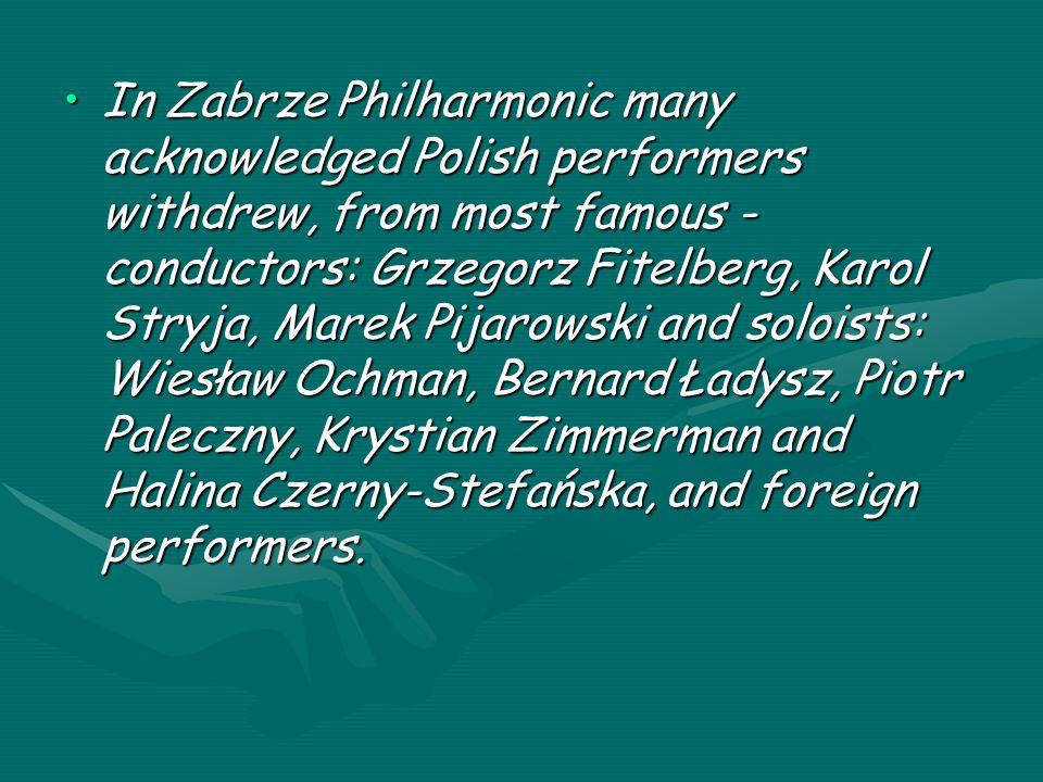 In Zabrze Philharmonic many acknowledged Polish performers withdrew, from most famous - conductors: Grzegorz Fitelberg, Karol Stryja, Marek Pijarowski and soloists: Wiesław Ochman, Bernard Ładysz, Piotr Paleczny, Krystian Zimmerman and Halina Czerny-Stefańska, and foreign performers.In Zabrze Philharmonic many acknowledged Polish performers withdrew, from most famous - conductors: Grzegorz Fitelberg, Karol Stryja, Marek Pijarowski and soloists: Wiesław Ochman, Bernard Ładysz, Piotr Paleczny, Krystian Zimmerman and Halina Czerny-Stefańska, and foreign performers.