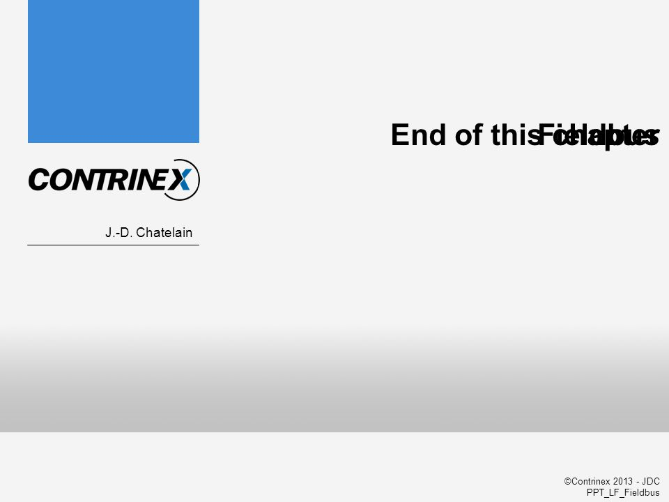 ©Contrinex 2013 - JDC PPT_LF_Fieldbus Fieldbus J.-D. Chatelain End of this chapter