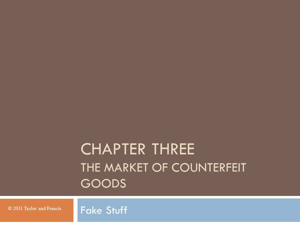 CHAPTER THREE THE MARKET OF COUNTERFEIT GOODS Fake Stuff © 2011 Taylor and Francis