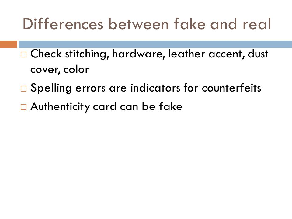 Differences between fake and real  Check stitching, hardware, leather accent, dust cover, color  Spelling errors are indicators for counterfeits  Authenticity card can be fake