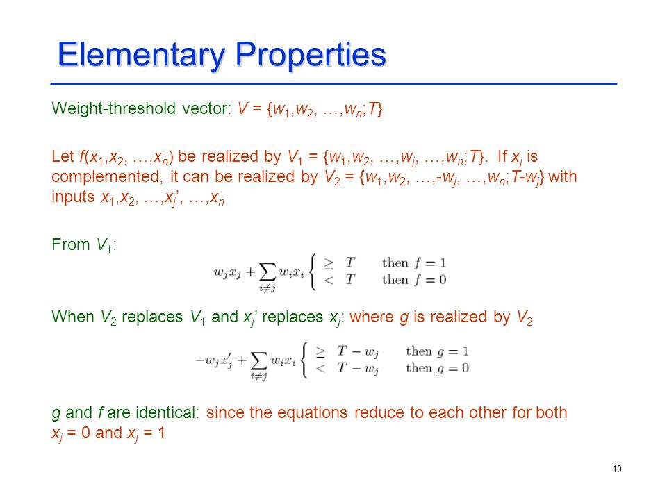 10 Elementary Properties Weight-threshold vector: V = {w 1,w 2, …,w n ;T} Let f(x 1,x 2, …,x n ) be realized by V 1 = {w 1,w 2, …,w j, …,w n ;T}. If x