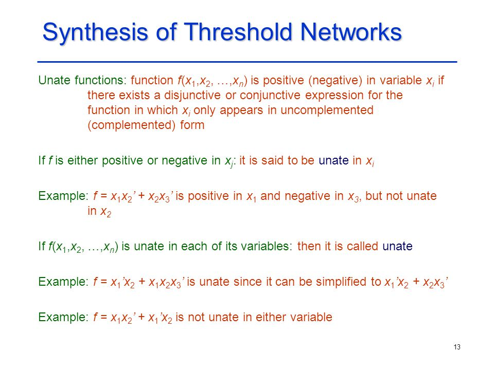 13 Synthesis of Threshold Networks Unate functions: function f(x 1,x 2, …,x n ) is positive (negative) in variable x i if there exists a disjunctive o
