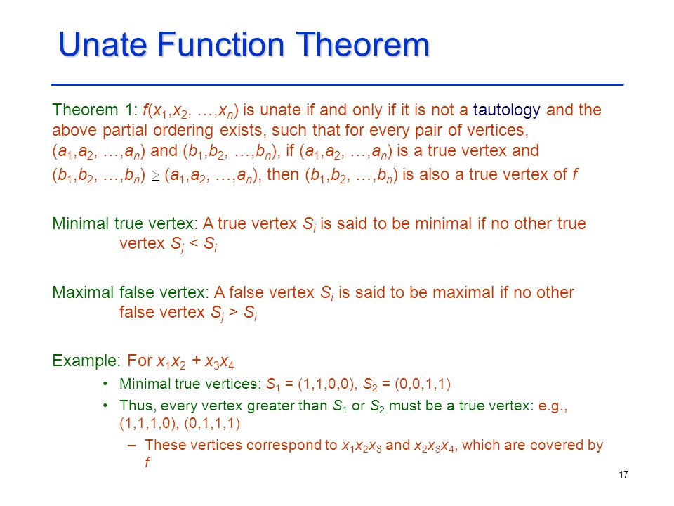 17 Unate Function Theorem Theorem 1: f(x 1,x 2, …,x n ) is unate if and only if it is not a tautology and the above partial ordering exists, such that