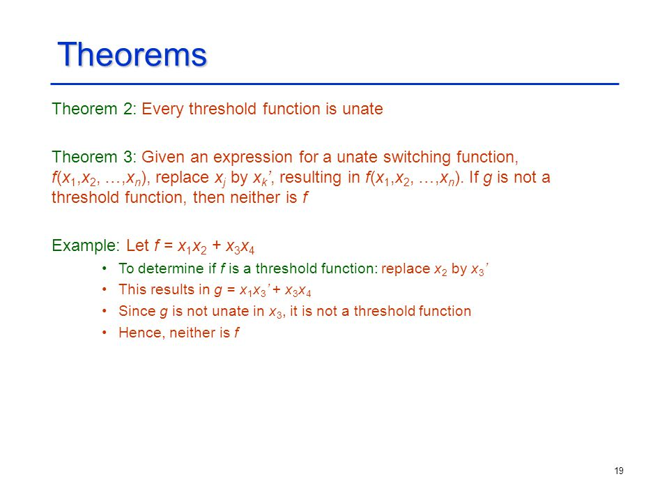 19 Theorems Theorem 2: Every threshold function is unate Theorem 3: Given an expression for a unate switching function, f(x 1,x 2, …,x n ), replace x