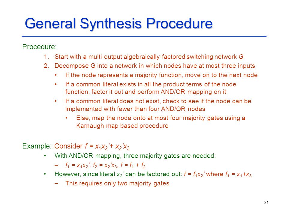 31 General Synthesis Procedure Procedure: 1.Start with a multi-output algebraically-factored switching network G 2.Decompose G into a network in which