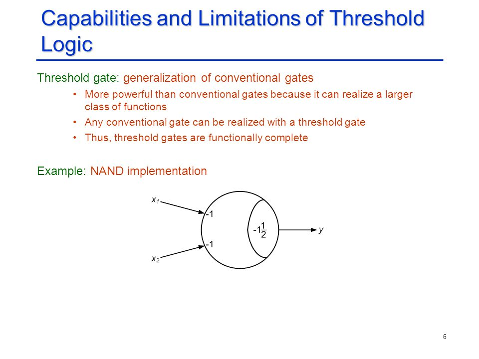 6 Capabilities and Limitations of Threshold Logic Threshold gate: generalization of conventional gates More powerful than conventional gates because i