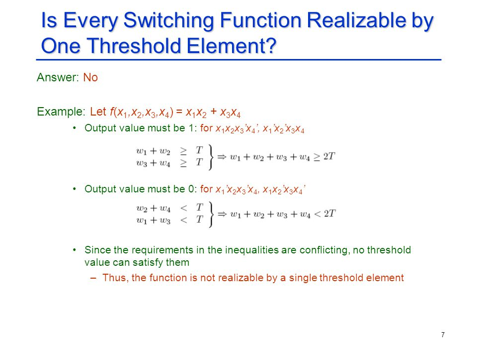 7 Is Every Switching Function Realizable by One Threshold Element? Answer: No Example: Let f(x 1,x 2,x 3,x 4 ) = x 1 x 2 + x 3 x 4 Output value must b