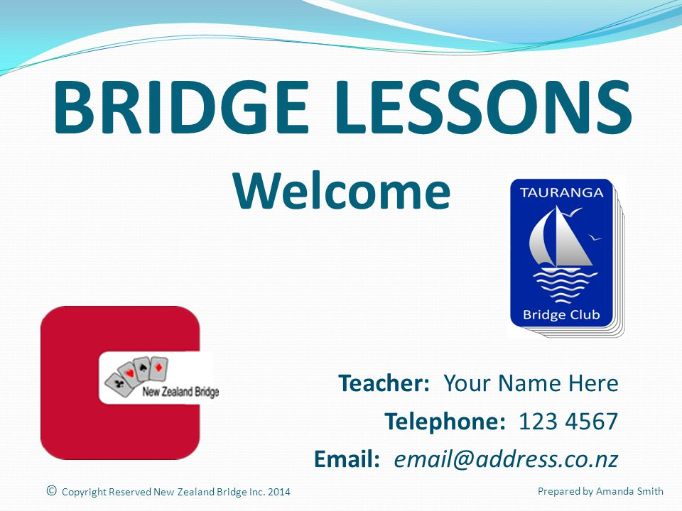 BRIDGE LESSONS Welcome Teacher: Your Name Here Telephone: 123 4567 Email: email@address.co.nz © Copyright Reserved New Zealand Bridge Inc.
