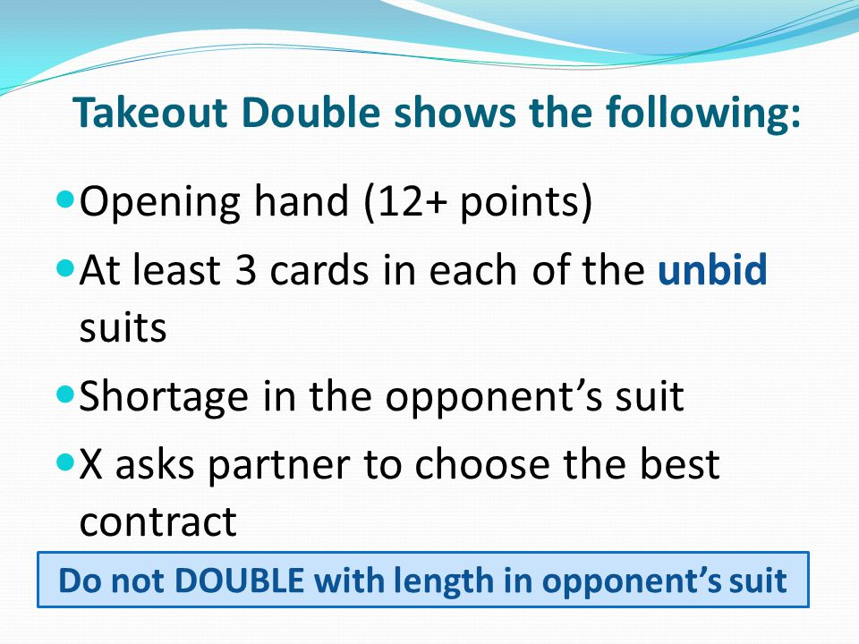 Takeout Double shows the following: Opening hand (12+ points) At least 3 cards in each of the unbid suits Shortage in the opponent's suit X asks partner to choose the best contract Do not DOUBLE with length in opponent's suit