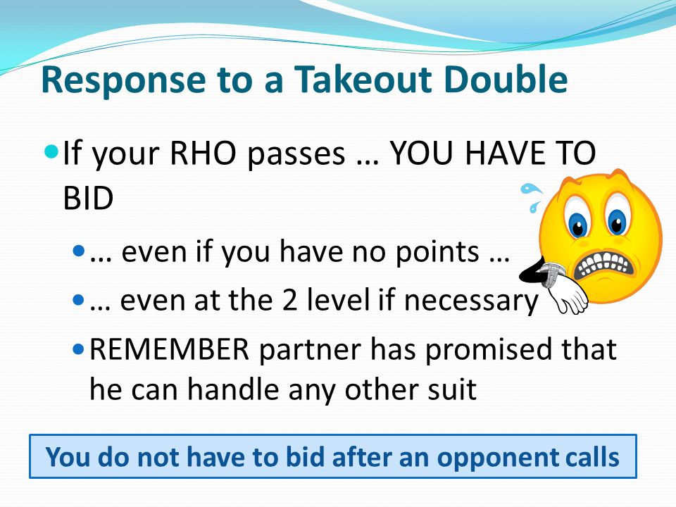 Response to a Takeout Double If your RHO passes … YOU HAVE TO BID … even if you have no points … … even at the 2 level if necessary REMEMBER partner has promised that he can handle any other suit You do not have to bid after an opponent calls