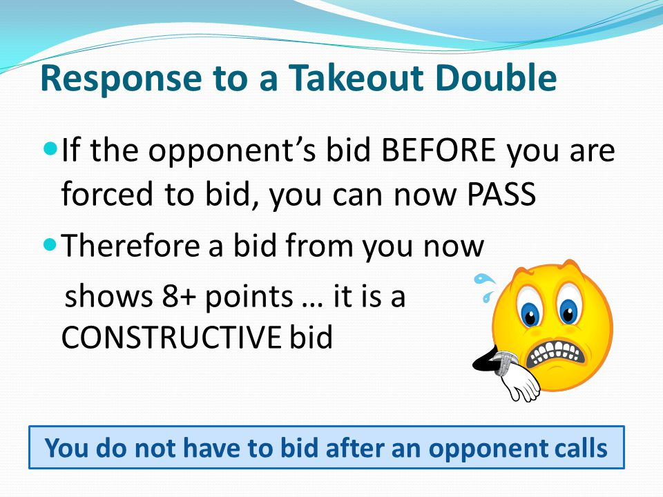 Response to a Takeout Double If the opponent's bid BEFORE you are forced to bid, you can now PASS Therefore a bid from you now shows 8+ points … it is a CONSTRUCTIVE bid You do not have to bid after an opponent calls