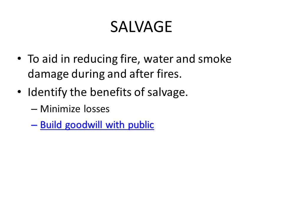SALVAGE To aid in reducing fire, water and smoke damage during and after fires. Identify the benefits of salvage. – Minimize losses – Build goodwill w
