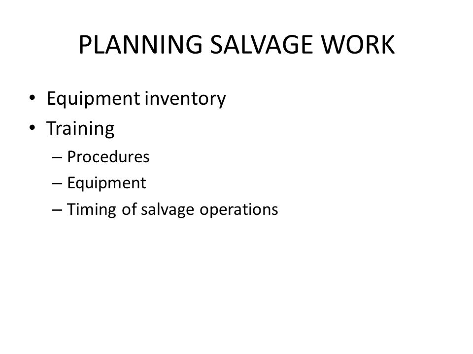 PLANNING SALVAGE WORK Equipment inventory Training – Procedures – Equipment – Timing of salvage operations