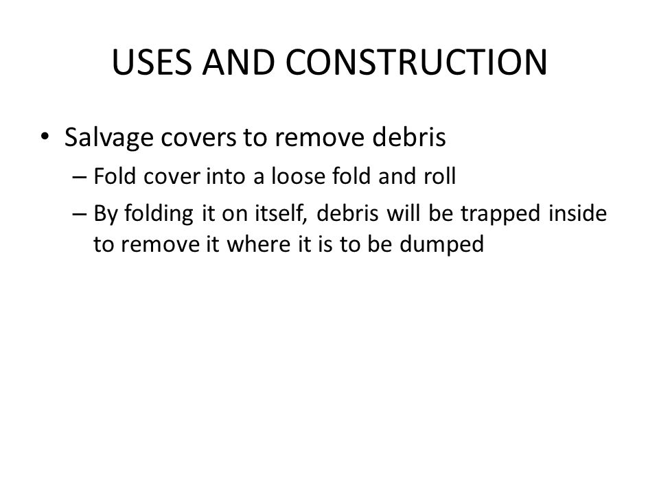 USES AND CONSTRUCTION Salvage covers to remove debris – Fold cover into a loose fold and roll – By folding it on itself, debris will be trapped inside