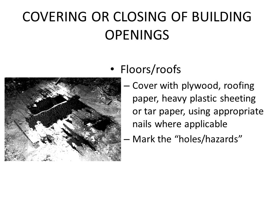 COVERING OR CLOSING OF BUILDING OPENINGS Floors/roofs – Cover with plywood, roofing paper, heavy plastic sheeting or tar paper, using appropriate nail