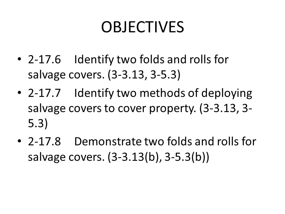 OBJECTIVES 2-17.6Identify two folds and rolls for salvage covers. (3-3.13, 3-5.3) 2-17.7Identify two methods of deploying salvage covers to cover prop