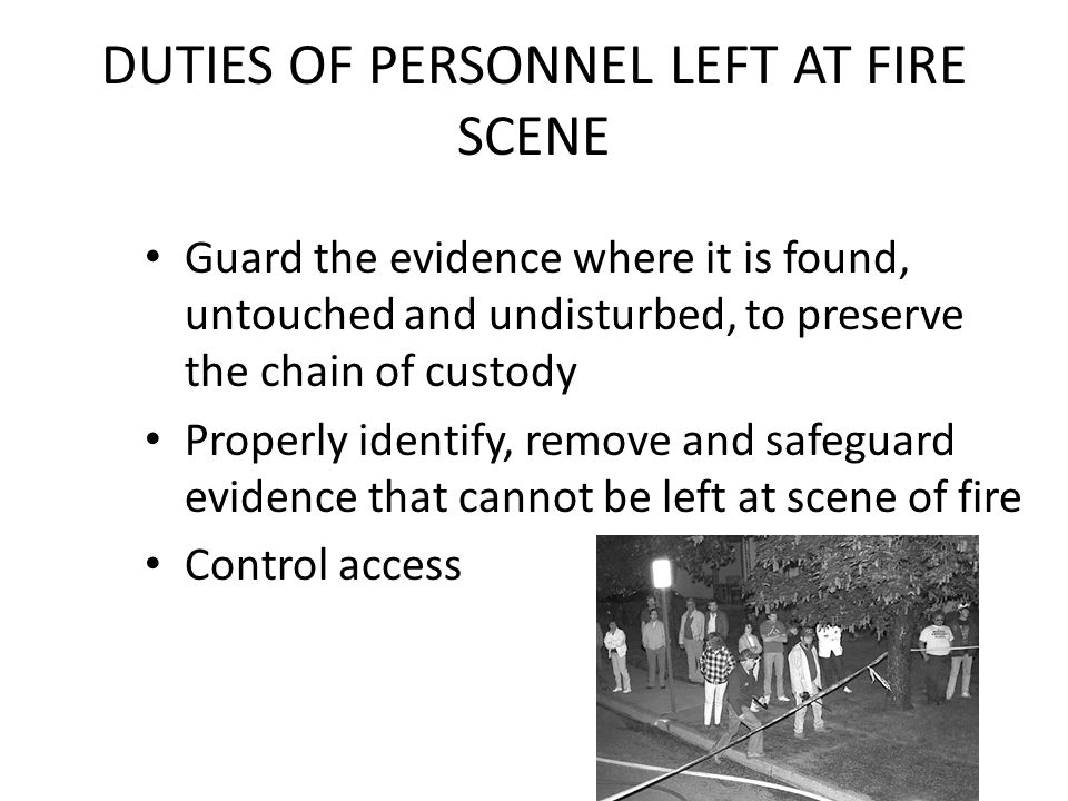 DUTIES OF PERSONNEL LEFT AT FIRE SCENE Guard the evidence where it is found, untouched and undisturbed, to preserve the chain of custody Properly iden