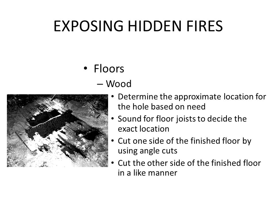 EXPOSING HIDDEN FIRES Floors – Wood Determine the approximate location for the hole based on need Sound for floor joists to decide the exact location