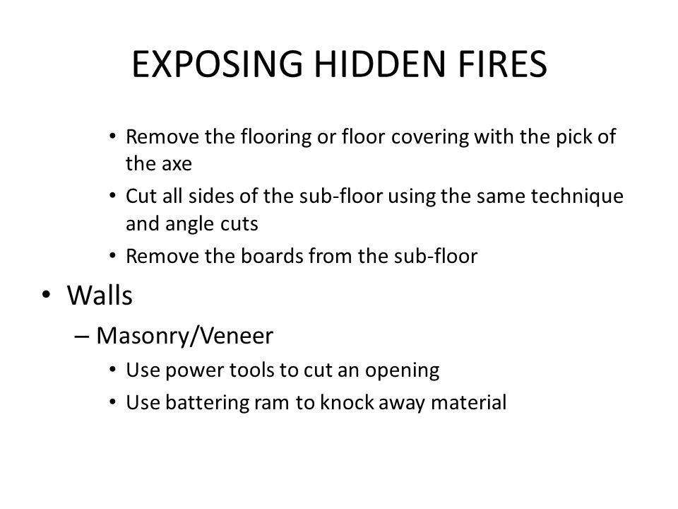 EXPOSING HIDDEN FIRES Remove the flooring or floor covering with the pick of the axe Cut all sides of the sub-floor using the same technique and angle