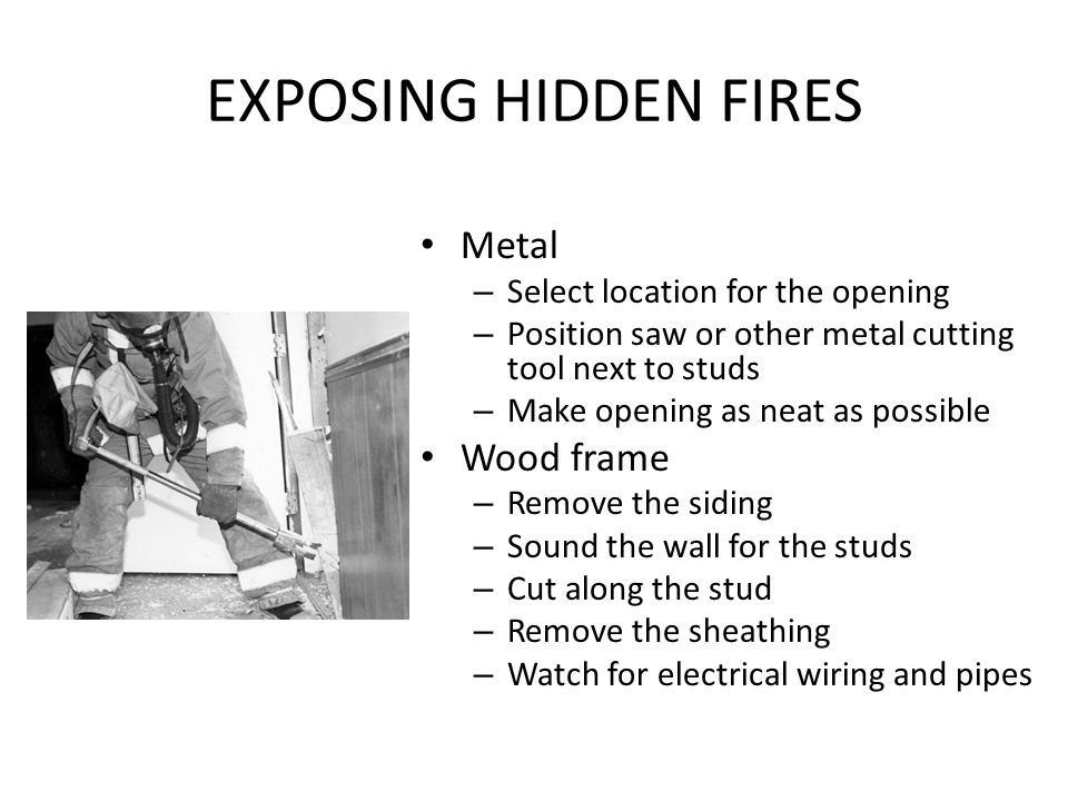 EXPOSING HIDDEN FIRES Metal – Select location for the opening – Position saw or other metal cutting tool next to studs – Make opening as neat as possi