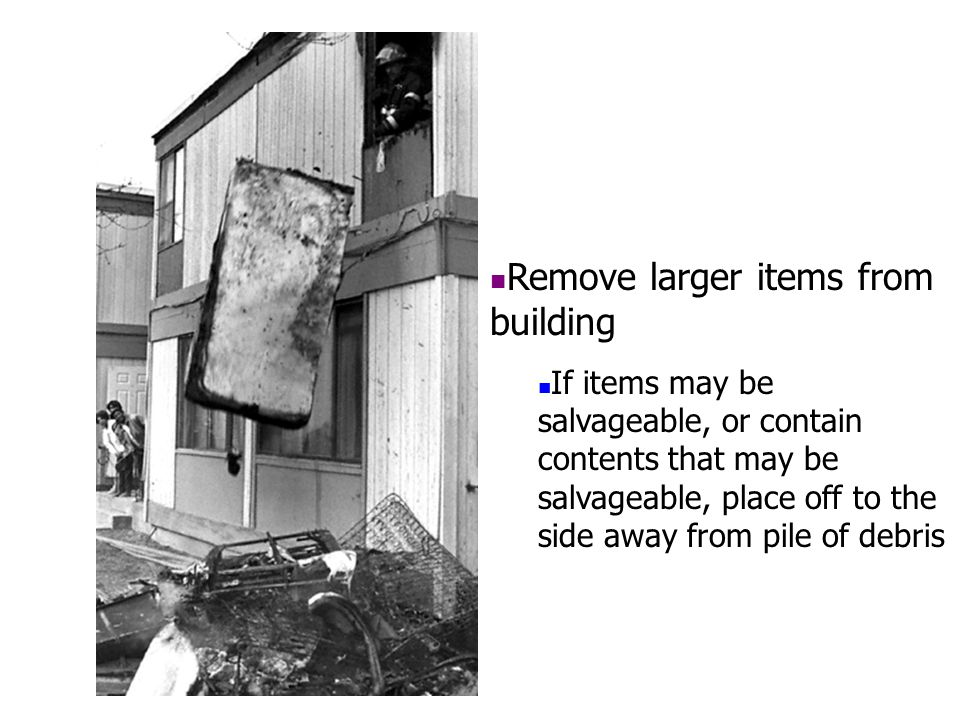Remove larger items from building If items may be salvageable, or contain contents that may be salvageable, place off to the side away from pile of de
