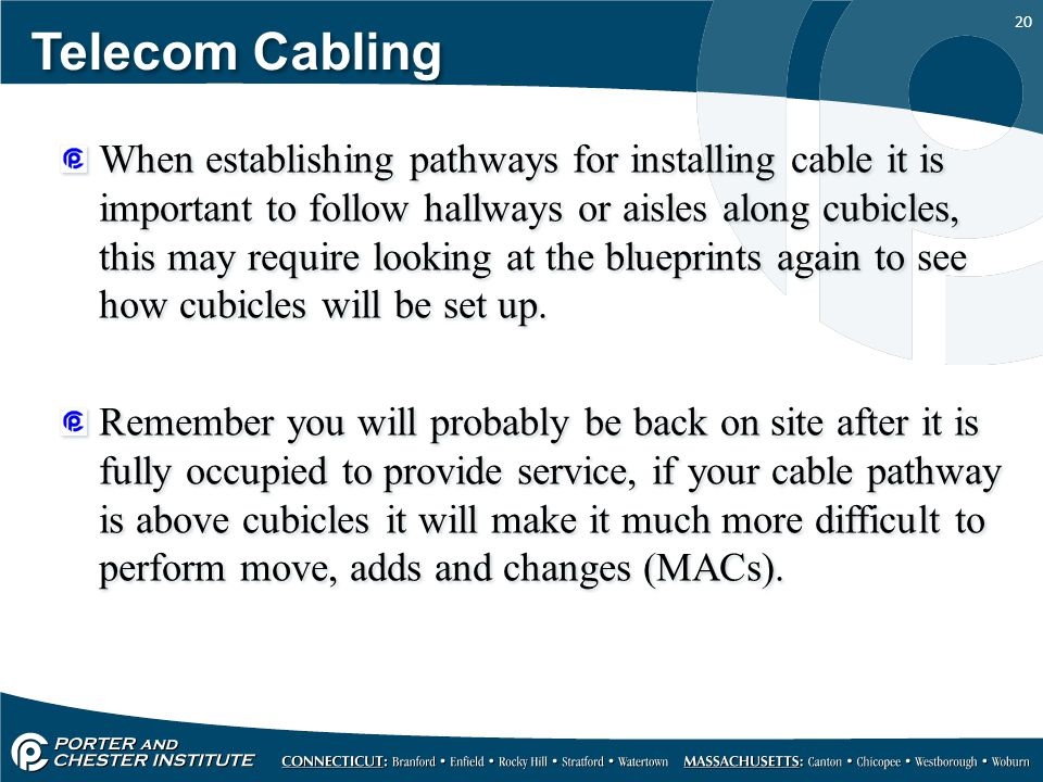 20 Telecom Cabling When establishing pathways for installing cable it is important to follow hallways or aisles along cubicles, this may require looki