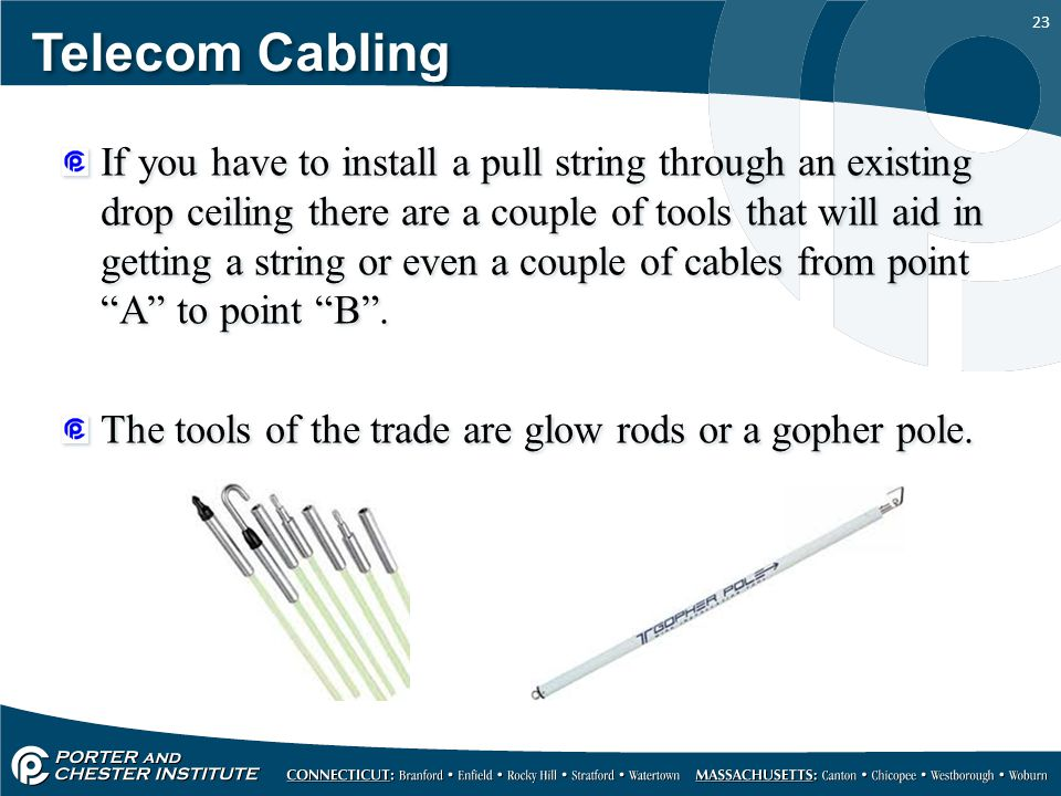 23 Telecom Cabling If you have to install a pull string through an existing drop ceiling there are a couple of tools that will aid in getting a string