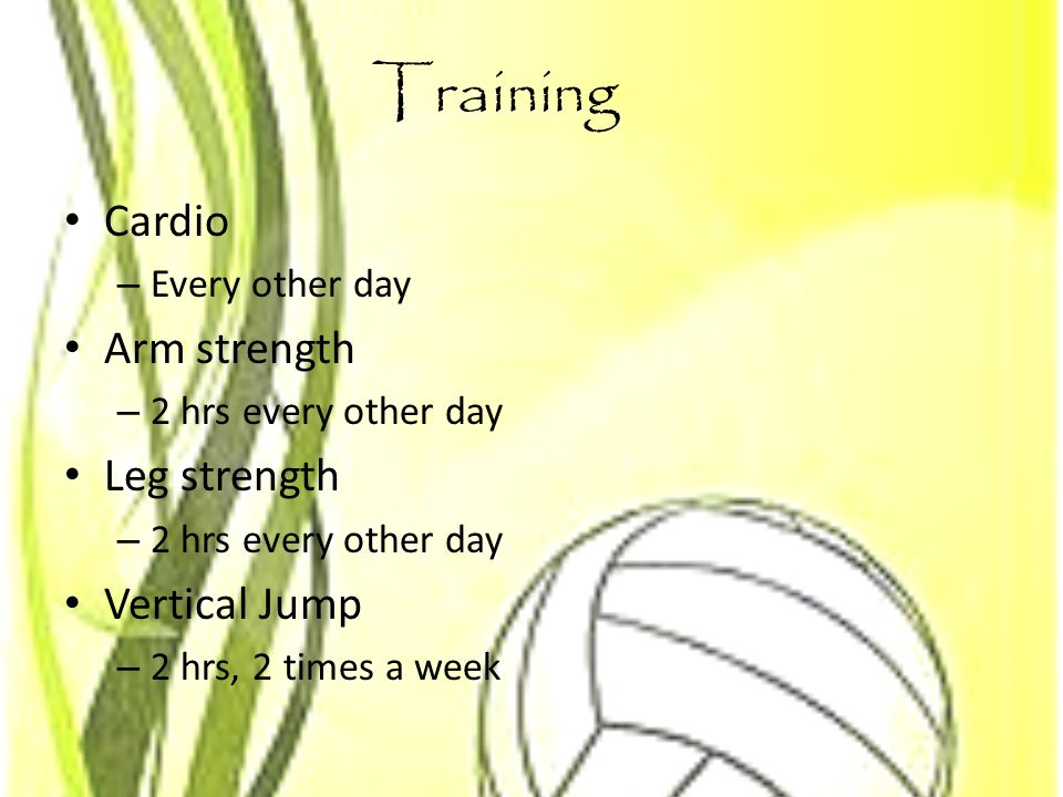Training Cardio – Every other day Arm strength – 2 hrs every other day Leg strength – 2 hrs every other day Vertical Jump – 2 hrs, 2 times a week