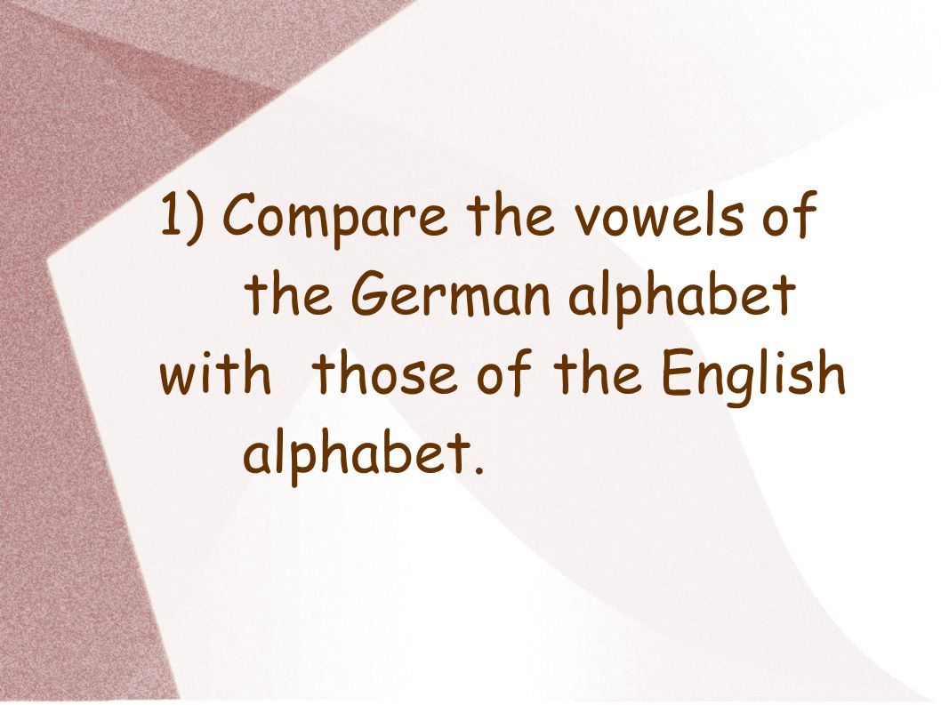 1) Compare the vowels of the German alphabet with those of the English alphabet.