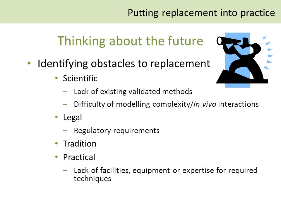 Identifying obstacles to replacement Scientific –Lack of existing validated methods –Difficulty of modelling complexity/in vivo interactions Legal –Regulatory requirements Tradition Practical –Lack of facilities, equipment or expertise for required techniques Thinking about the future Putting replacement into practice