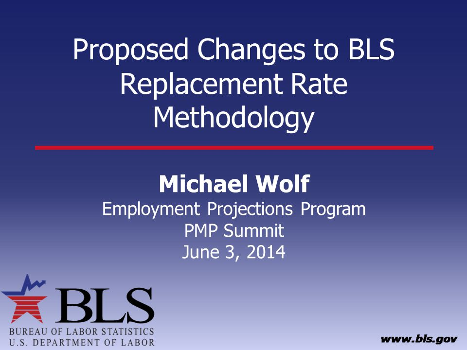 Proposed Changes to BLS Replacement Rate Methodology Michael Wolf Employment Projections Program PMP Summit June 3, 2014