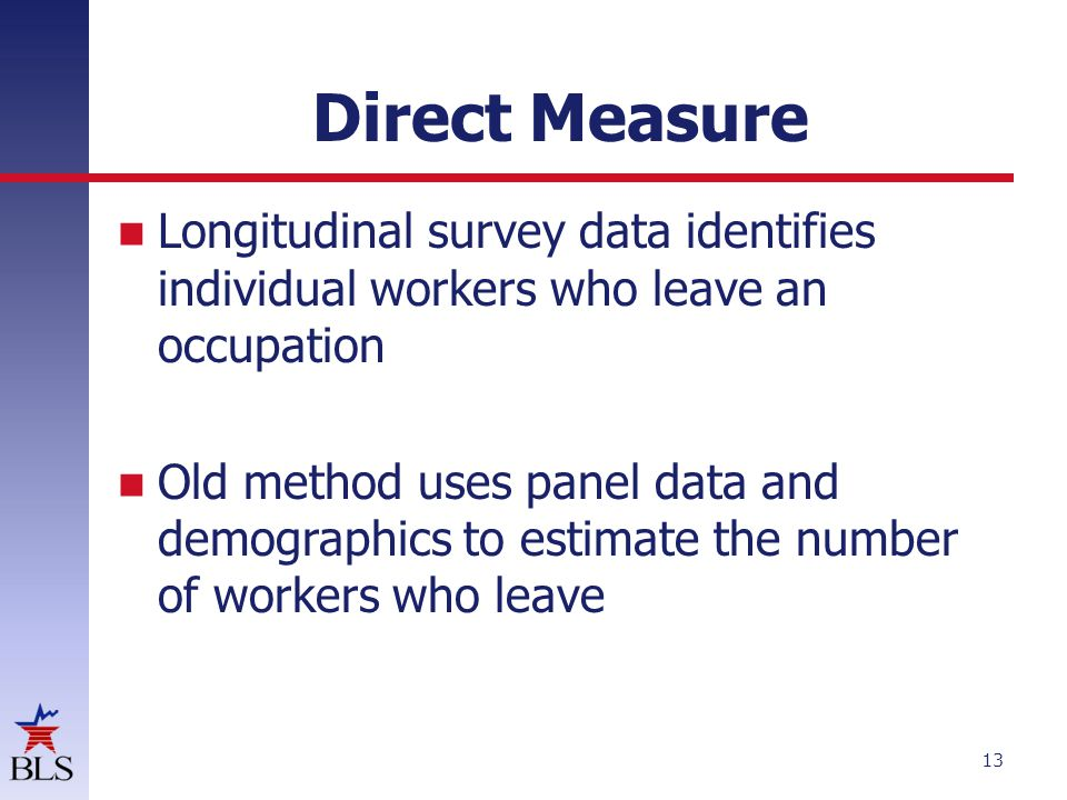 Direct Measure Longitudinal survey data identifies individual workers who leave an occupation Old method uses panel data and demographics to estimate the number of workers who leave 13